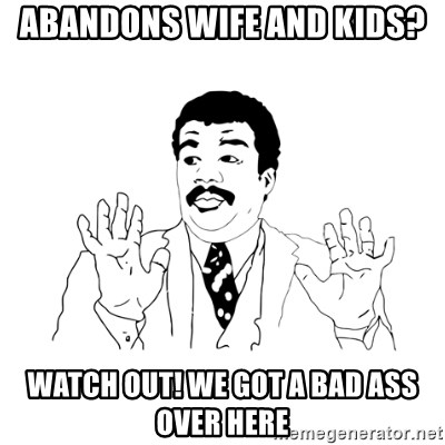 we got a badass over here - Abandons wife and kids? Watch out! We got a bad ass over here