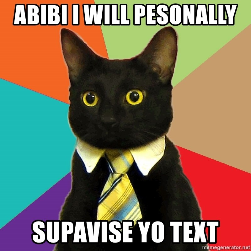 Business Cat - abibi i will pesonally  supavise yo text