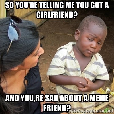 Skeptical 3rd World Kid - SO YOU'RE TELLING ME YOU GOT A GIRLFRIEND? AND YOU,RE SAD ABOUT A MEME FRIEND?