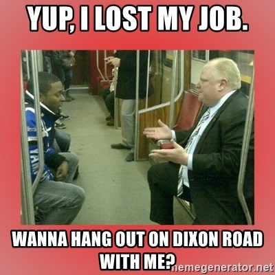 Rob Ford - Yup, I lost my job. Wanna hang out on Dixon Road with me?