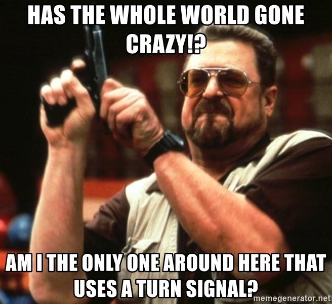 Big Lebowski - Has the whole world gone crazy!? am i the only one around here that uses a turn signal?