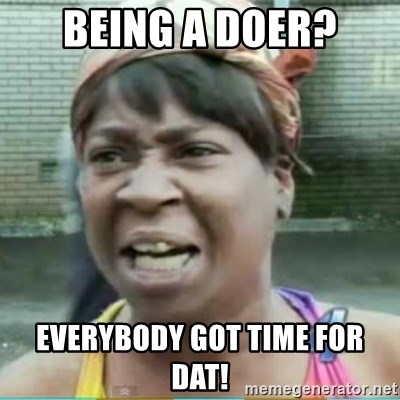 Sweet Brown Meme - Being a doer? everybody got time for dat!