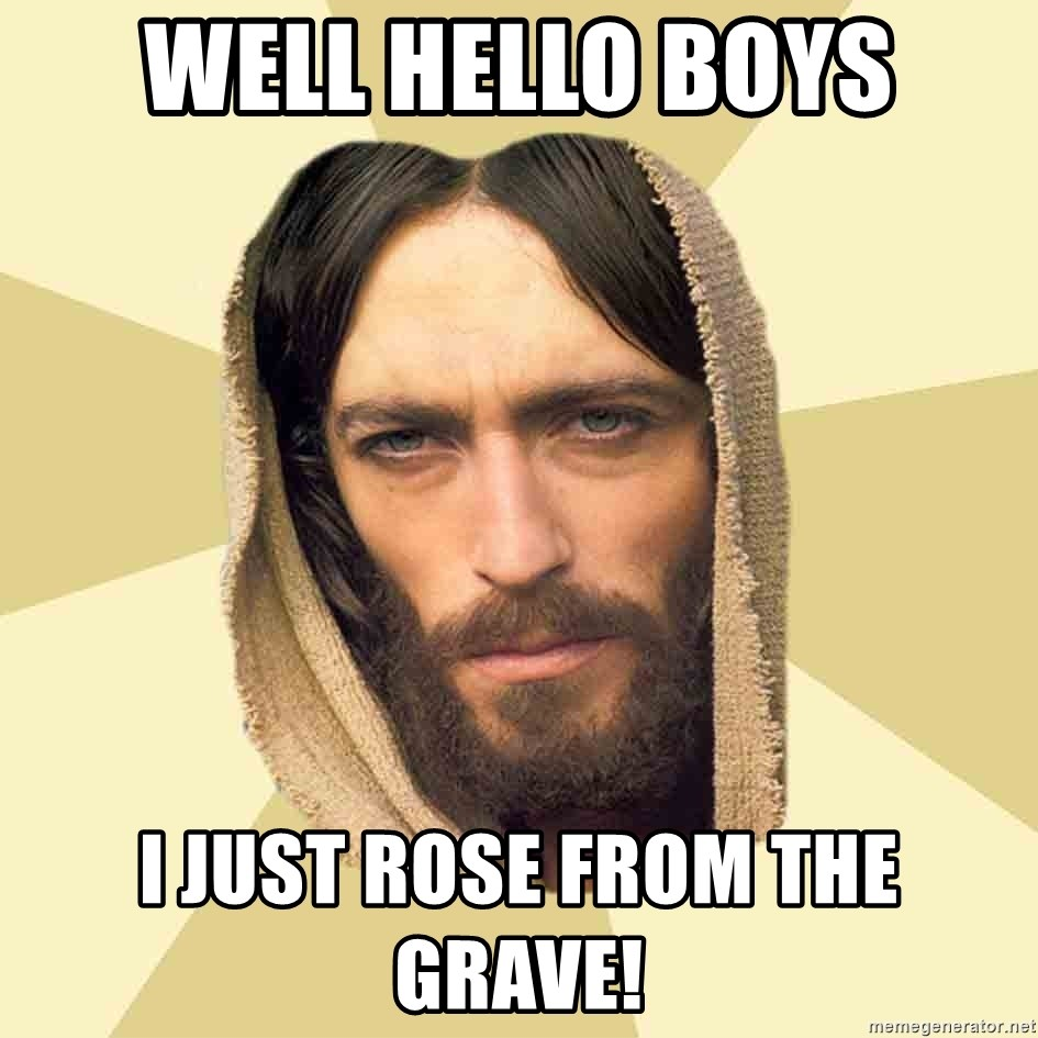 Jesus mem - well hello boys I just rose from the grave!