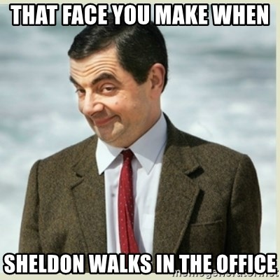 MR bean - THAT FACE YOU MAKE WHEN  SHELDON WALKS IN THE OFFICE
