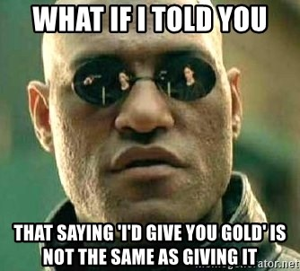 What if I told you / Matrix Morpheus - What if i told you that saying 'i'd give you gold' is not the same as giving it