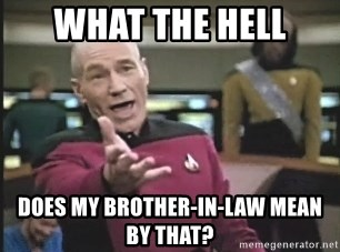 Picard Wtf - What the Hell does my Brother-in-Law mean by THAT?