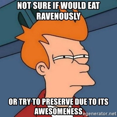 Not sure if troll - not sure if would eat ravenously or try to preserve due to its awesomeness
