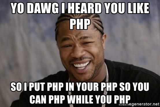 xzibit-yo-dawg - YO DAWG I HEARD YOU LIKE PHP SO I PUT PHP IN YOUR PHP SO YOU CAN PHP WHILE YOU PHP