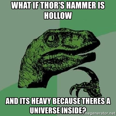 Philosoraptor - What if Thor's hammer is hollow and its heavy because theres a Universe inside?