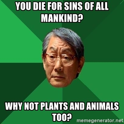 High Expectations Asian Father - you die for sins of all mankind? why not plants and animals too?