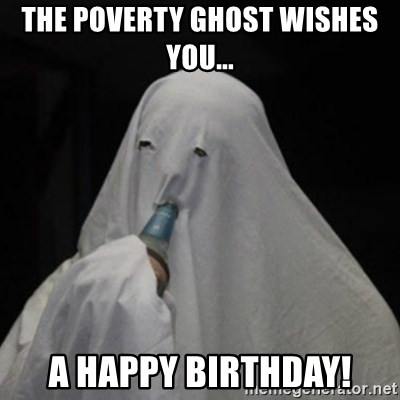 Poverty Ghost - THE POVERTY GHOST WISHES YOU... A HAPPY BIRTHDAY!