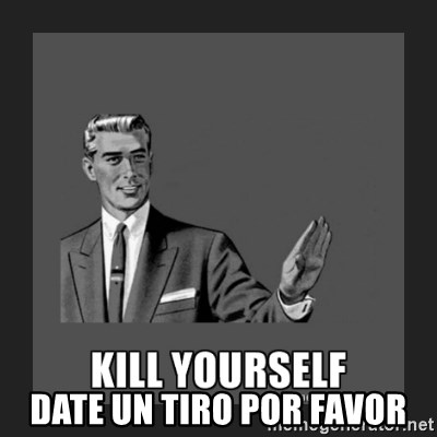 kill yourself guy -  DATE UN TIRO POR FAVOR
