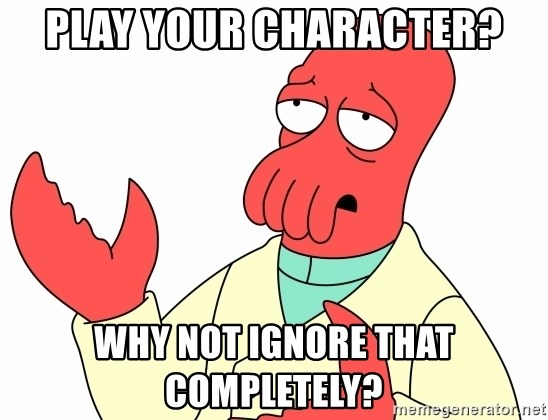 Why not zoidberg? - play your character? why not ignore that completely?