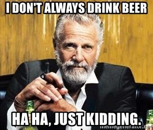 The Most Interesting Man In The World - I don't always drink beer Ha ha, Just kidding.