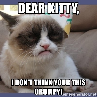 Birthday Grumpy Cat - Dear Kitty, I don't think your this grumpy!