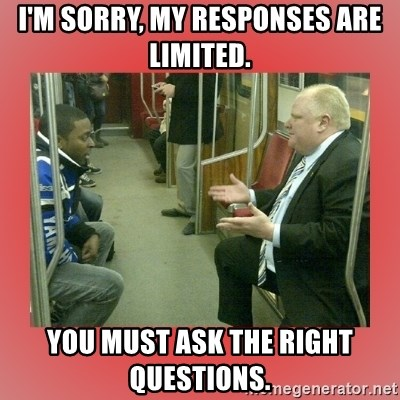 Rob Ford - I'm sorry, my responses are limited. You must ask the right questions.
