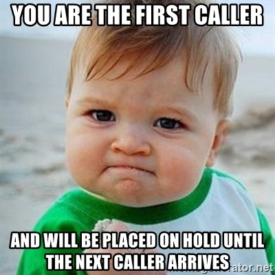 Victory Baby - You are the first caller and will be placed on hold until the next caller arrives