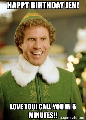Will Ferrell Elf - Happy Birthday Jen!  Love you! Call you in 5 minutes!!