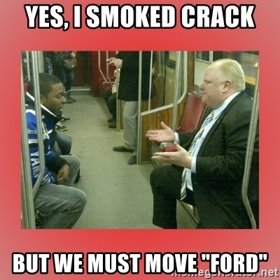 """Rob Ford - Yes, I smoked crack but we must move """"ford"""""""