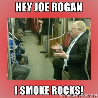 Rob Ford - Hey Joe Rogan I smoke rocks!