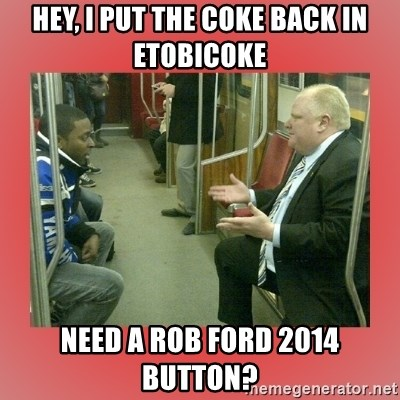 Rob Ford - Hey, I put the coke back in Etobicoke Need a Rob Ford 2014 button?