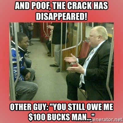 """Rob Ford - And poof, the crack has disappeared! Other guy: """"you still owe me $100 bucks man..."""""""
