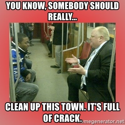 Rob Ford - You Know, Somebody should really... clean up this town. It's full of crack.