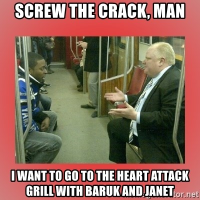 Rob Ford - SCREW THE CRACK, MAN I WANT TO GO TO THE HEART ATTACK GRILL WITH BARUK AND JANET
