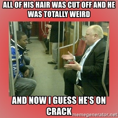 Rob Ford - allofhis hair was cut off and he was totally weird and now i guess he's on crack