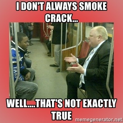 Rob Ford - I don't always smoke crack... Well....that's not exactly true