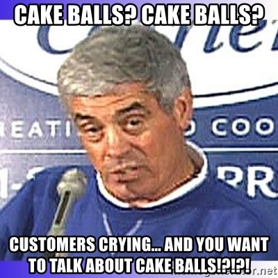 jim mora - Cake Balls? Cake Balls? Customers crying... and you want to talk about Cake balls!?!?!