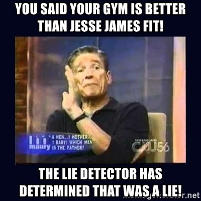 You said your gym is better than JESSE JAMES FIT! The lie