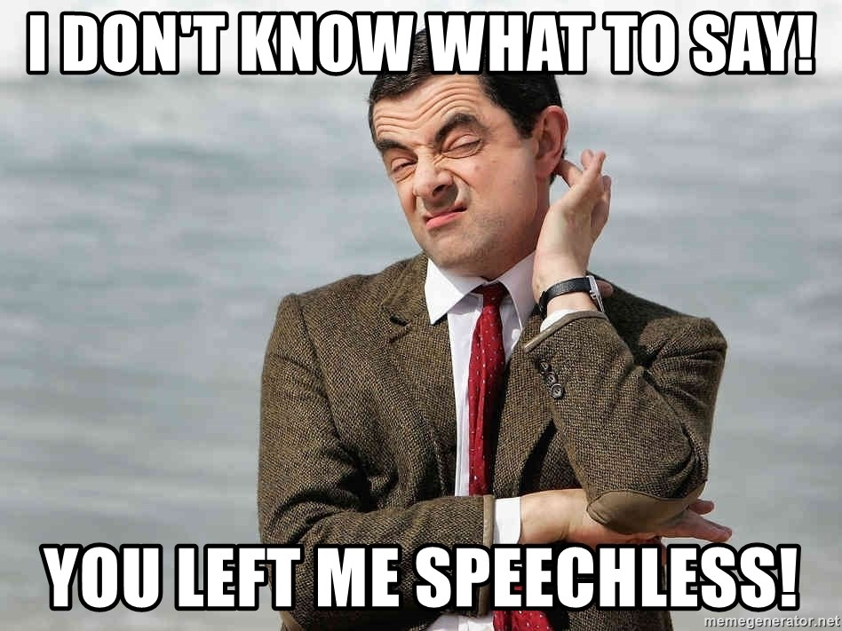 confused mr. bean - i don't know what to say! you left me speechless!