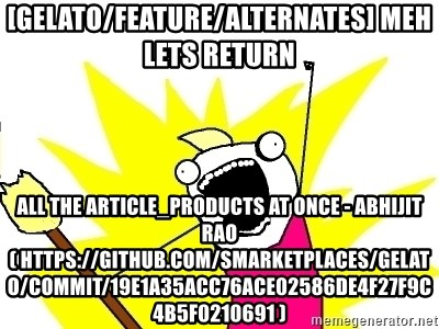 X ALL THE THINGS - [gelato/feature/alternates] meh lets return all the article_products at once - Abhijit Rao ( https://github.com/smarketplaces/gelato/commit/19e1a35acc76ace02586de4f27f9c4b5f0210691 )