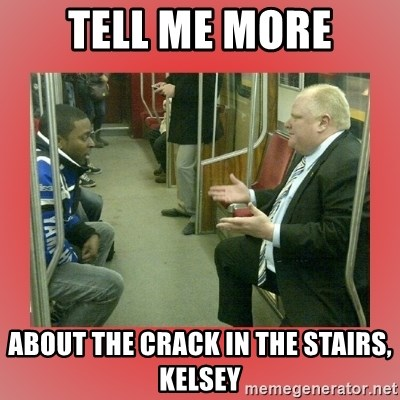 Rob Ford - Tell me more about the crack in the stairs, Kelsey