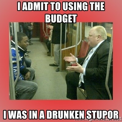 Rob Ford - i admit to using the budget i was in a drunken stupor