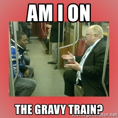 Rob Ford - am i on the gravy train?