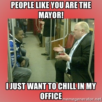 Rob Ford - people like you are the mayor! I just want to chill in my office