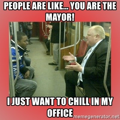 Rob Ford - people are like... you are the mayor! i just want to chill in my office