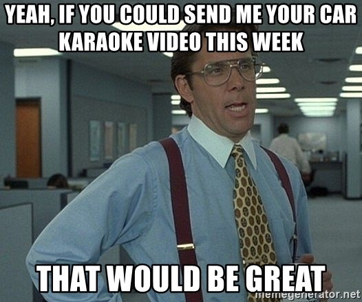 Office Space That Would Be Great - Yeah, if you could send me your Car Karaoke video this week That would be great