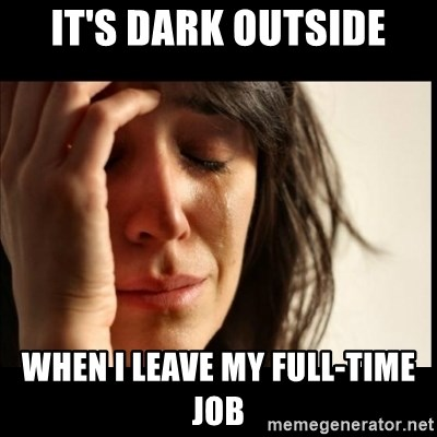 First World Problems - It's dark outside When I leave my full-time job