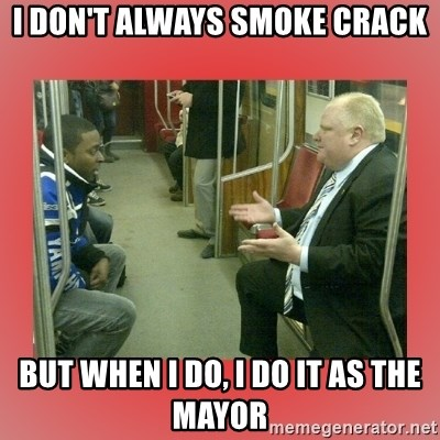 Rob Ford - i don't always smoke crack but when i do, i do it as the mayor
