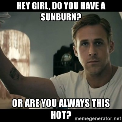 ryan gosling hey girl - Hey Girl, DO you have a sunburn? or are you always this hot?