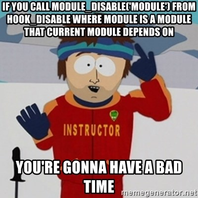 SouthPark Bad Time meme - If you call module_disable('module') from hook_disable where module is a module that current module depends on You're gonna have a bad time