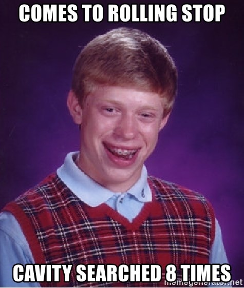Bad Luck Brian - comes to rolling stop cavity searched 8 times