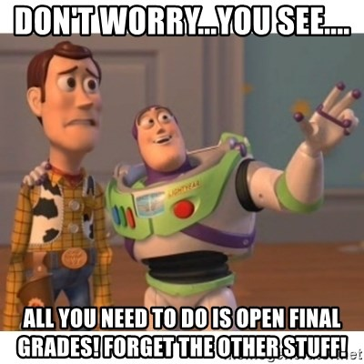 Toy story - Don't worry...you see.... All you need to do is open FINAL GRADES! Forget the other stuff!
