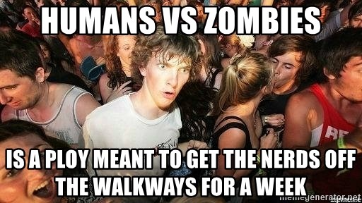 -Sudden Clarity Clarence - Humans vs zombies is a ploy meant to get the nerds off the walkways for a week