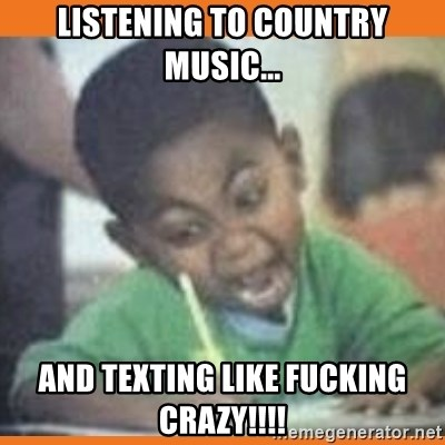 Listening to country music    And texting like fucking crazy