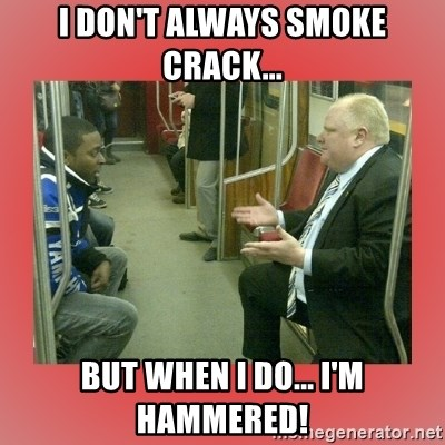 Rob Ford - I don't always smoke crack... But when I do... I'm Hammered!