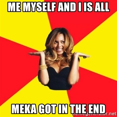 Me Myself And I Is All Meka Got In The End Beyonce Giselle